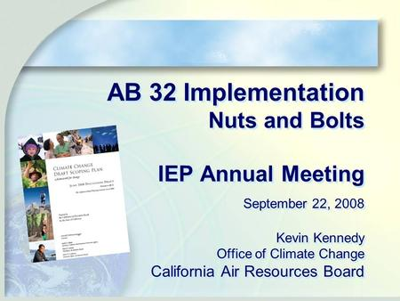 AB 32 Implementation Nuts and Bolts IEP Annual Meeting September 22, 2008 Kevin Kennedy Office of Climate Change California Air Resources Board.