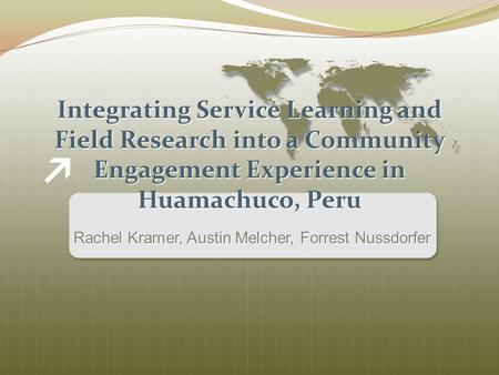 Integrating Service Learning and Field Research into a Community Engagement Experience in Huamachuco, Peru Rachel Kramer, Austin Melcher, Forrest Nussdorfer.