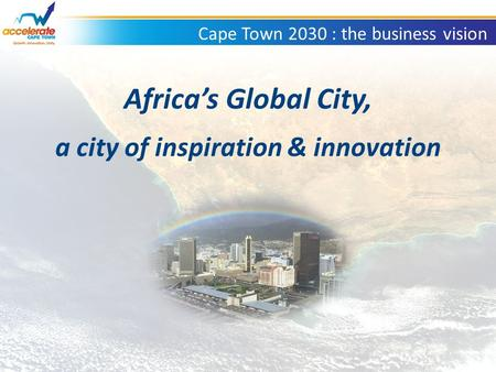 Cape Town 2030 : the business vision Africa's Global City, a city of inspiration & innovation.