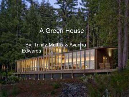 A Green House By: Trinity Mathis & Ayanna Edwards.