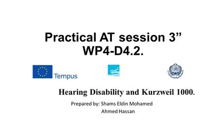 "Practical AT session 3"" WP4-D4.2. Prepared by: Shams Eldin Mohamed Ahmed Hassan Hearing Disability and Kurzweil 1000."