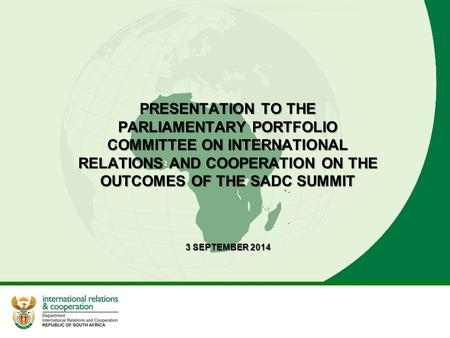 PRESENTATION TO THE PARLIAMENTARY PORTFOLIO COMMITTEE ON INTERNATIONAL RELATIONS AND COOPERATION ON THE OUTCOMES OF THE SADC SUMMIT 3 SEPTEMBER 2014.