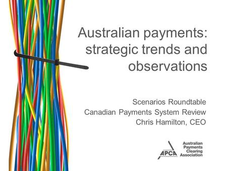 Australian payments: strategic trends and observations Scenarios Roundtable Canadian Payments System Review Chris Hamilton, CEO.