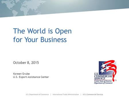 The World is Open for Your Business October 8, 2015 Koreen Grube U.S. Export Assistance Center.
