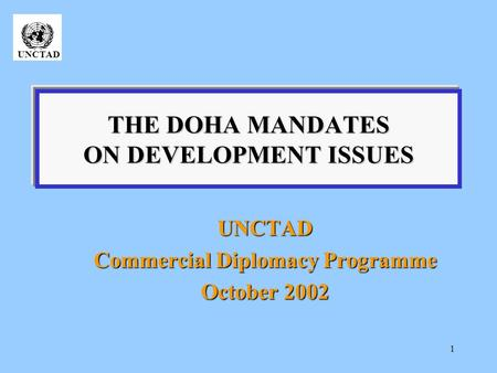 1 THE DOHA MANDATES ON DEVELOPMENT ISSUES UNCTAD Commercial Diplomacy Programme October 2002 UNCTAD.