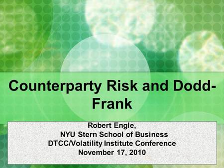 Counterparty Risk and Dodd- Frank Robert Engle, NYU Stern School of Business DTCC/Volatility Institute Conference November 17, 2010.