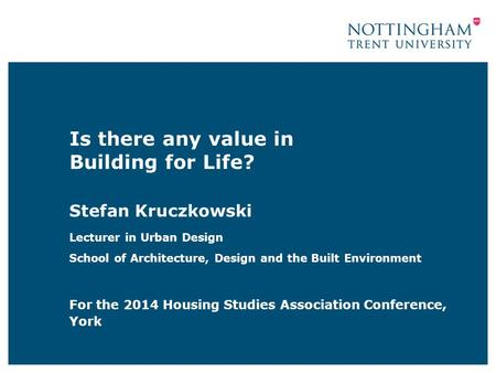 Is there any value in Building for Life? Stefan Kruczkowski Lecturer in Urban Design School of Architecture, Design and the Built Environment For the 2014.