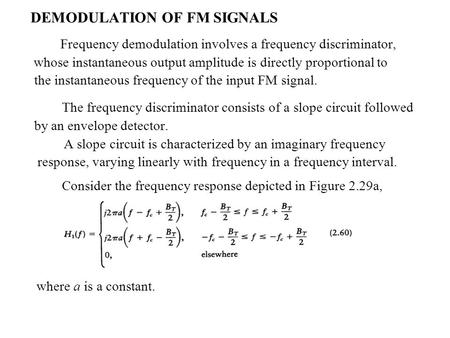DEMODULATION OF FM SIGNALS Frequency demodulation involves a frequency discriminator, whose instantaneous output amplitude is directly proportional to.
