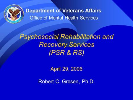 Psychosocial Rehabilitation and Recovery Services (PSR & RS) April 29, 2006 Robert C. Gresen, Ph.D. Department of Veterans Affairs Office of Mental Health.