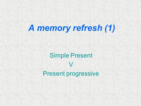 A memory refresh (1) Simple Present V Present progressive.