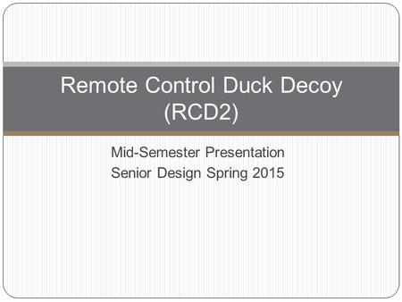 Mid-Semester Presentation Senior Design Spring 2015 Remote Control Duck Decoy (RCD2)
