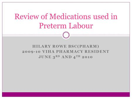 HILARY ROWE BSC(PHARM) 2009-10 VIHA PHARMACY RESIDENT JUNE 3 RD AND 4 TH 2010 Review of Medications used in Preterm Labour.