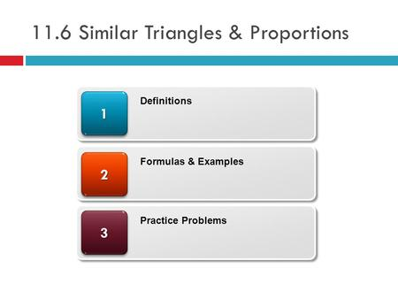 11.6 Similar Triangles & Proportions 33 22 11 Definitions Formulas & Examples Practice Problems.