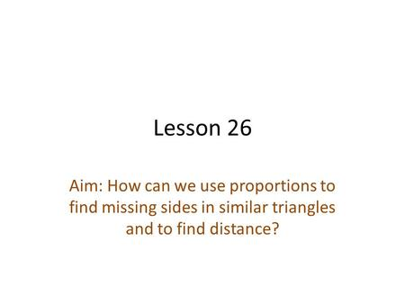 Lesson 26 Aim: How can we use proportions to find missing sides in similar triangles and to find distance?
