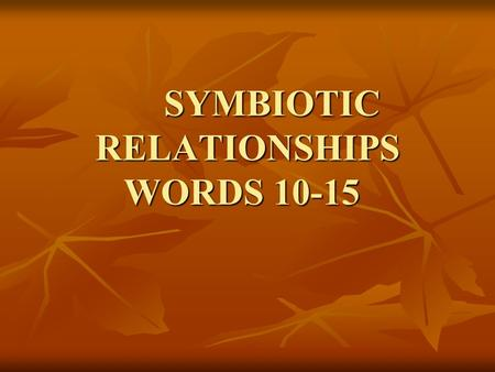 SYMBIOTIC RELATIONSHIPS WORDS 10-15 10. Symbiosis- A relationship in which two species exist together and at least one of the species benefits from the.