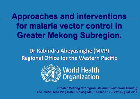 Transmission of malaria and measures of transmission intensity, 10 th – 21 st August 2015, The Imperial Mae Ping Hotel, Chiang Mai, Thailand. Greater Mekong.