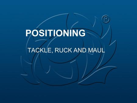 POSITIONING TACKLE, RUCK AND MAUL. GENERAL Positioning should not be prescriptive Positioning should be instinctive There are no preferred positions.