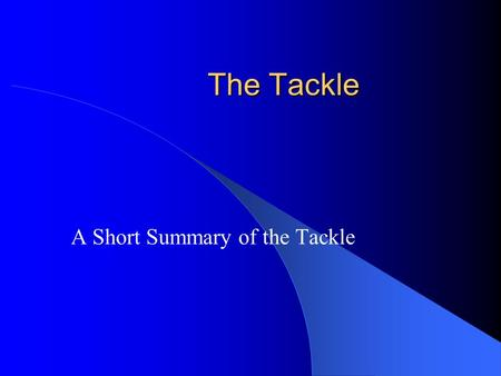 The Tackle A Short Summary of the Tackle. Purpose: To Understand … Basic aspects of a tackle. Responsibility of the players. Your role as a referee.