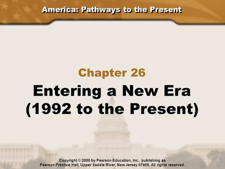 America: Pathways to the Present Chapter 26 Entering a New Era (1992 to the Present) Copyright © 2005 by Pearson Education, Inc., publishing as Pearson.