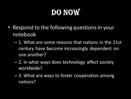 Do Now Respond to the following questions in your notebook – 1. What are some reasons that nations in the 21st century have become increasingly dependent.
