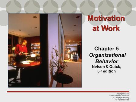 Copyright ©2009 South-Western, a division of Cengage Learning All rights reserved Chapter 5 Organizational Behavior Nelson & Quick, 6 th edition Motivation.