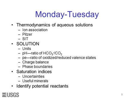 Monday-Tuesday Thermodynamics of aqueous solutions –Ion association –Pitzer –SIT SOLUTION –Units –pH—ratio of HCO 3 - /CO 2 –pe—ratio of oxidized/reduced.