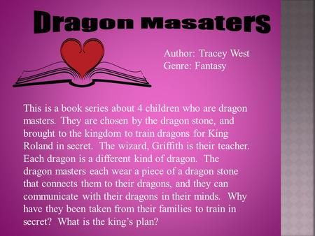Author: Tracey West Genre: Fantasy This is a book series about 4 children who are dragon masters. They are chosen by the dragon stone, and brought to the.