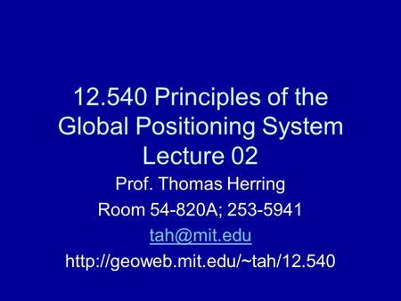 12.540 Principles of the Global Positioning System Lecture 02 Prof. Thomas Herring Room 54-820A; 253-5941