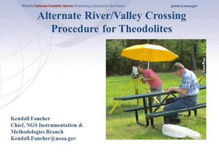 Alternate River/Valley Crossing Procedure for Theodolites Kendall Fancher Chief, NGS Instrumentation & Methodologies Branch