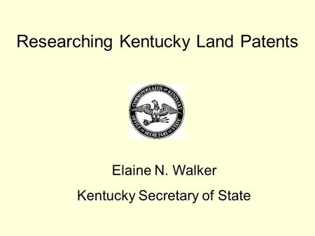 Researching Kentucky Land Patents Elaine N. Walker Kentucky Secretary of State.