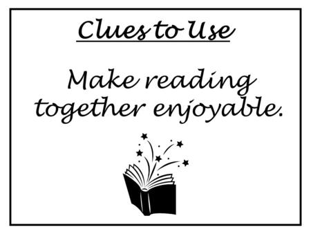 Clues to Use Make reading together enjoyable.. Clues to Use When choosing books, consider the reader's interests, experiences & reading level.