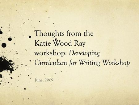Thoughts from the Katie Wood Ray workshop: Developing Curriculum for Writing Workshop June, 2009.