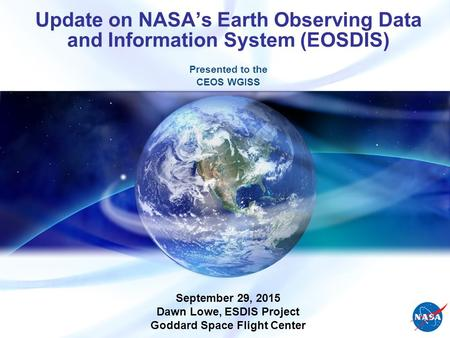 Update on NASA's Earth Observing Data and Information System (EOSDIS) Presented to the CEOS WGISS September 29, 2015 Dawn Lowe, ESDIS Project Goddard Space.