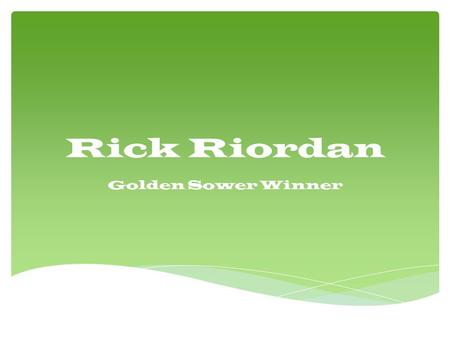 Rick Riordan Golden Sower Winner.  He was Born on June 5, 1964 he lives in San Francisco and has a wife and two sons Haley and Patrick.  He used to.