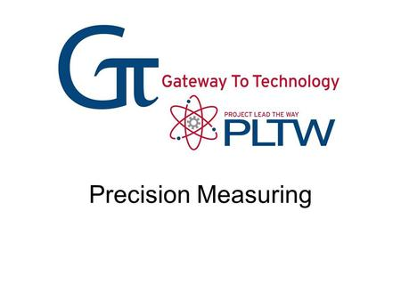Precision Measuring. Precision – How close together or repeatable the results are –A precise measuring instrument will give nearly the same result each.