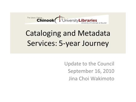 Cataloging and Metadata Services: 5-year Journey Update to the Council September 16, 2010 Jina Choi Wakimoto.