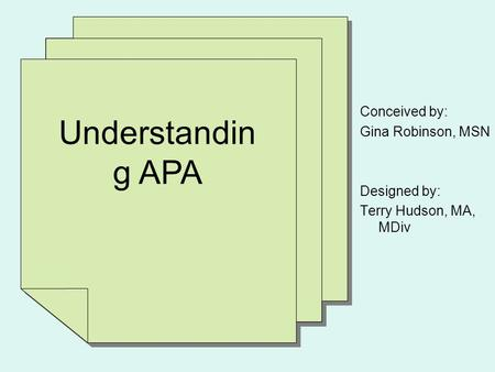 Understandin g APA Conceived by: Gina Robinson, MSN Designed by: Terry Hudson, MA, MDiv.