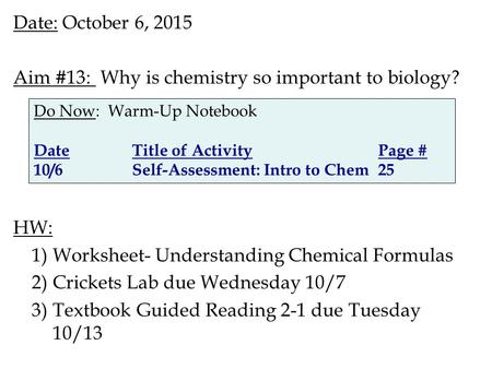 Date: October 6, 2015 Aim #13: Why is chemistry so important to biology? HW: 1)Worksheet- Understanding Chemical Formulas 2)Crickets Lab due Wednesday.