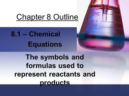 Chapter 8 Outline 8.1 – Chemical Equations The symbols and formulas used to represent reactants and products.
