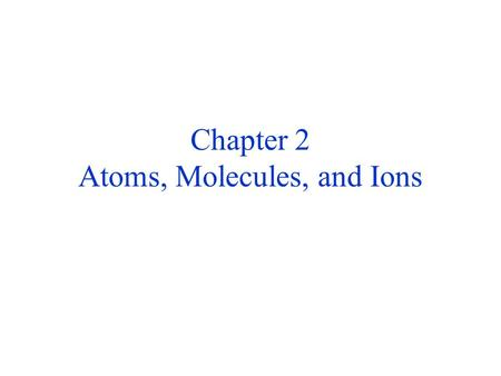Chapter 2 Atoms, Molecules, and Ions. LAW OF CONSERVATION OF MASS Antoine Lavoisier (1743-1794) Carefully measured and provided a quantitative interpretation.