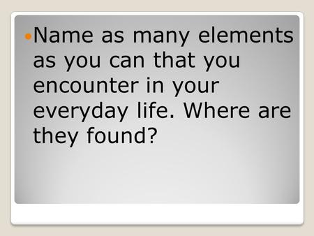 Name as many elements as you can that you encounter in your everyday life. Where are they found?