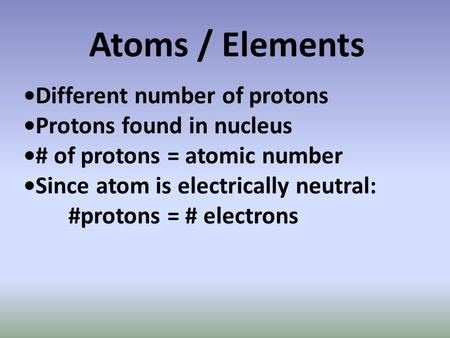 Atoms / Elements Different number of protons Protons found in nucleus # of protons = atomic number Since atom is electrically neutral: #protons = # electrons.