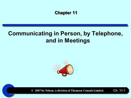 © 2007 by Nelson, a division of Thomson Canada Limited. Ch. 11-1 Chapter 11 Communicating in Person, by Telephone, and in Meetings.