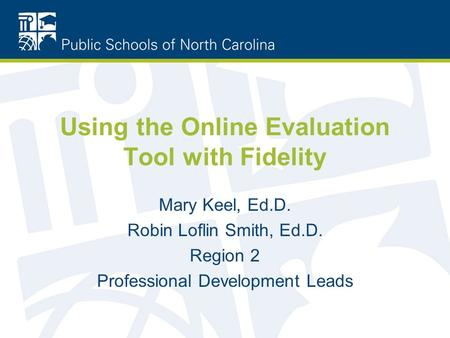 Using the Online Evaluation Tool with Fidelity Mary Keel, Ed.D. Robin Loflin Smith, Ed.D. Region 2 Professional Development Leads.