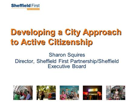 Developing a City Approach to Active Citizenship Sharon Squires Director, Sheffield First Partnership/Sheffield Executive Board.
