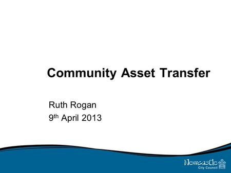 Community Asset Transfer Ruth Rogan 9 th April 2013.