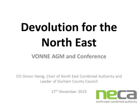 Devolution for the North East VONNE AGM and Conference Cllr Simon Henig, Chair of North East Combined Authority and Leader of Durham County Council 27.