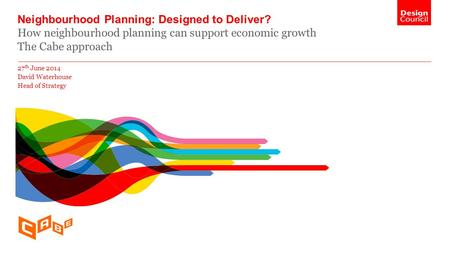 Neighbourhood Planning: Designed to Deliver? How neighbourhood planning can support economic growth The Cabe approach 27 th June 2014 David Waterhouse.