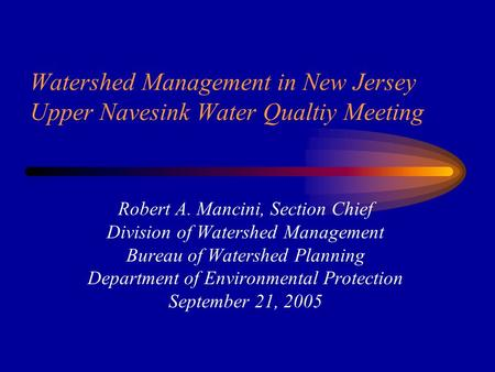Watershed Management in New Jersey Upper Navesink Water Qualtiy Meeting Robert A. Mancini, Section Chief Division of Watershed Management Bureau of Watershed.