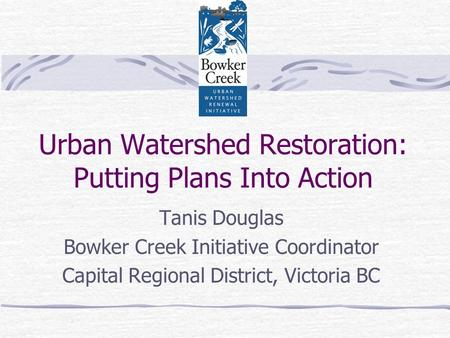 Urban Watershed Restoration: Putting Plans Into Action Tanis Douglas Bowker Creek Initiative Coordinator Capital Regional District, Victoria BC.